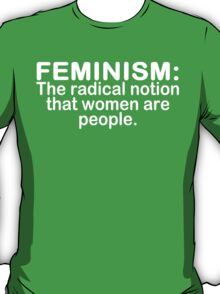 Feminism the radical notion that women are people Funny Geek Nerd T-Shirt