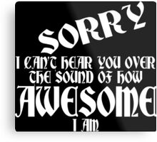 i can't Sorry hear you over the sound of how awesome i am Funny Geek Nerd Metal Print