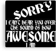 i can't Sorry hear you over the sound of how awesome i am Funny Geek Nerd Canvas Print