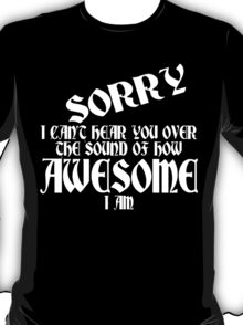 i can't Sorry hear you over the sound of how awesome i am Funny Geek Nerd T-Shirt