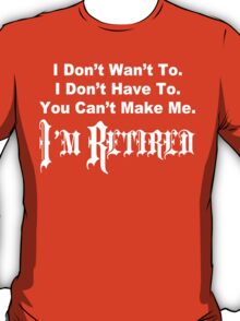 I don't want to i don't have to you can't make me i'm retired Funny Geek Nerd T-Shirt