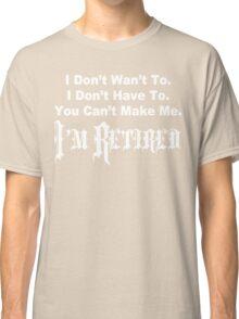 I don't want to i don't have to you can't make me i'm retired Funny Geek Nerd Classic T-Shirt