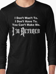 I don't want to i don't have to you can't make me i'm retired Funny Geek Nerd Long Sleeve T-Shirt