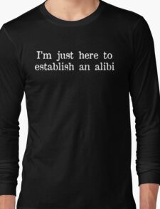 I'm just here to establish an alibi Funny Geek Nerd Long Sleeve T-Shirt