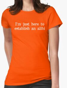 I'm just here to establish an alibi Funny Geek Nerd Womens Fitted T-Shirt