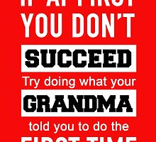 IF AT FIRST YOU DON'T SUCCEED TRY DOING WHAT YOUR GRANDMA TOLD YOU TO DO THE FIRST TIME by BADASSTEES