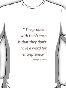 No French word for entrepreneur... (Jaw-dropping Bushisms) T-Shirt