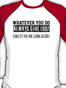 Whatever you do always give 100% unless you are giving blood T-Shirt