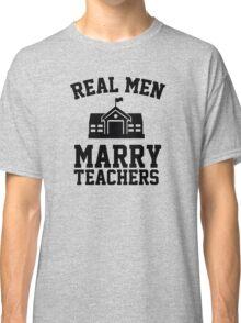 Real men marry teachers Classic T-Shirt