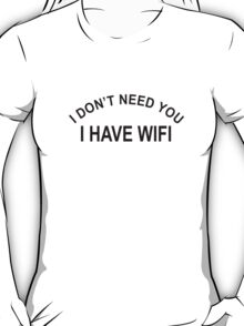 I Don't Need You, I Have WiFi T-Shirt