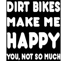 Dirt Bikes Make Me Happy You, Not So Much - Tshirts & Hoodies Photographic Print