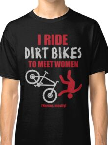 I ride dirt bikes to meet women (nurses, mostly) Classic T-Shirt