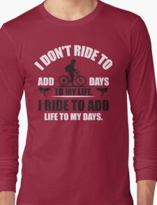 I don't ride to add days to my life. I ride to add life to my days. Long Sleeve T-Shirt