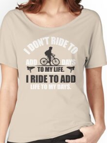 I don't ride to add days to my life. I ride to add life to my days. Women's Relaxed Fit T-Shirt