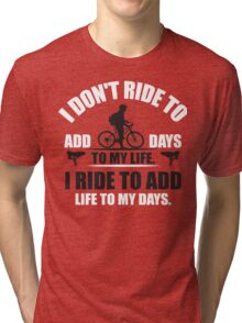 I don't ride to add days to my life. I ride to add life to my days. Tri-blend T-Shirt