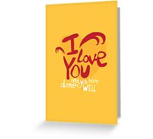 I love you, and you have done well Greeting Card