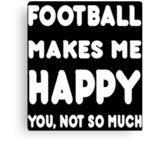 Football Makes Me Happy You, Not So Much - Tshirts & Hoodies Canvas Print