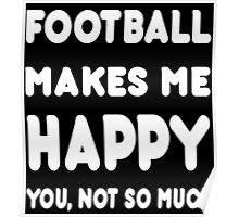 Football Makes Me Happy You, Not So Much - Tshirts & Hoodies Poster