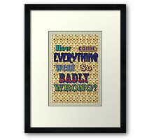 How come everything went so Badly Wrong? Framed Print