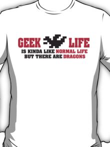 Geek life is kinda like normal life. But there are dragons! T-Shirt