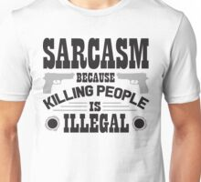 Sarcasm, because killing people is illegal Unisex T-Shirt