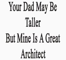 Your Dad May Be Taller But Mine Is A Great Architect  by supernova23