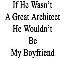 If He Wasn't A Great Architect He Wouldn't Be My Boyfriend  by supernova23