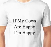 If My Cows Are Happy I'm Happy  Unisex T-Shirt
