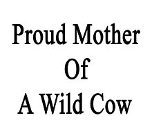 Proud Mother Of A Wild Cow  by supernova23