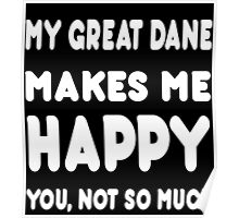 My Great Dane Makes Me Happy You, Not So Much - Tshirts & Hoodies Poster