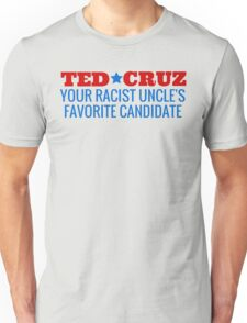 Ted Cruz - Your Racist Uncle's Favorite Candidate Unisex T-Shirt
