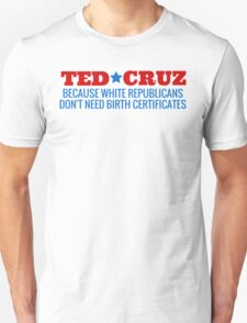 Ted Cruz - Because White Republicans Don't Need Birth Certificates! T-Shirt