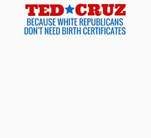 Ted Cruz - Because White Republicans Don't Need Birth Certificates! Unisex T-Shirt