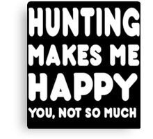 Hunting Makes Me Happy You, Not So Much - Tshirts & Hoodies Canvas Print