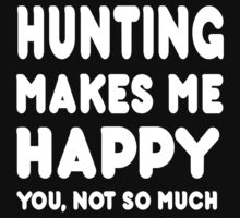 Hunting Makes Me Happy You, Not So Much - Tshirts & Hoodies T-Shirt