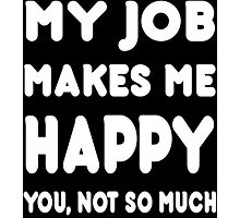 My Job Makes Me Happy You, Not So Much - Tshirts & Hoodies Photographic Print