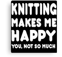 knitting Makes Me Happy You, Not So Much - Tshirts & Hoodies Canvas Print