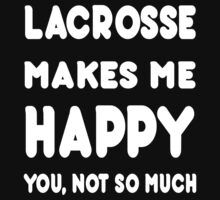 Lacrosse Makes Me Happy You, Not So Much - Tshirts & Hoodies by custom222