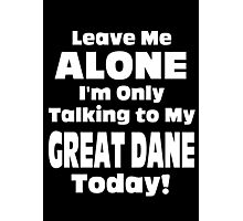 Leave Me Alone I'm Only Talking To My Great Dane Today - TShirts & Hoodies Photographic Print
