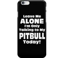 Leave Me Alone I'm Only Talking To My Pitbull Today - TShirts & Hoodies iPhone Case/Skin