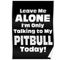 Leave Me Alone I'm Only Talking To My Pitbull Today - TShirts & Hoodies Poster