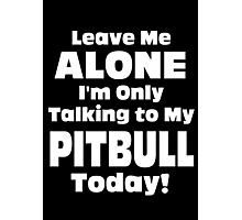 Leave Me Alone I'm Only Talking To My Pitbull Today - TShirts & Hoodies Photographic Print