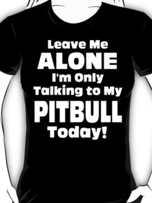 Leave Me Alone I'm Only Talking To My Pitbull Today - TShirts & Hoodies T-Shirt
