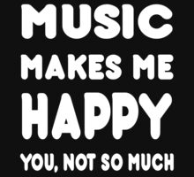 Music Makes Me Happy You, Not So Much - Tshirts & Hoodies by custom111