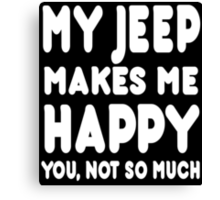My Jeep Makes Me Happy You, Not So Much - Tshirts & Hoodies Canvas Print