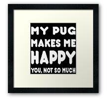 My Pug Makes Me Happy You, Not So Much - Tshirts & Hoodies Framed Print