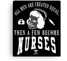 ALL MEN ARE CREATED EQUAL THEN A FEW BECOME NURSES Canvas Print