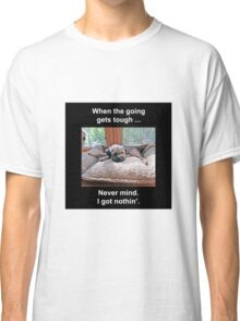 When the Going Gets Tough Classic T-Shirt