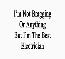 I'm Not Bragging Or Anything But I'm The Best Electrician  Unisex T-Shirt