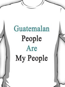 Guatemalan People Are My People  T-Shirt